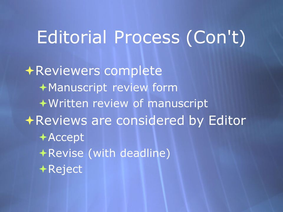 Editorial Process (Con t)  Reviewers complete  Manuscript review form  Written review of manuscript  Reviews are considered by Editor  Accept  Revise (with deadline)  Reject  Reviewers complete  Manuscript review form  Written review of manuscript  Reviews are considered by Editor  Accept  Revise (with deadline)  Reject