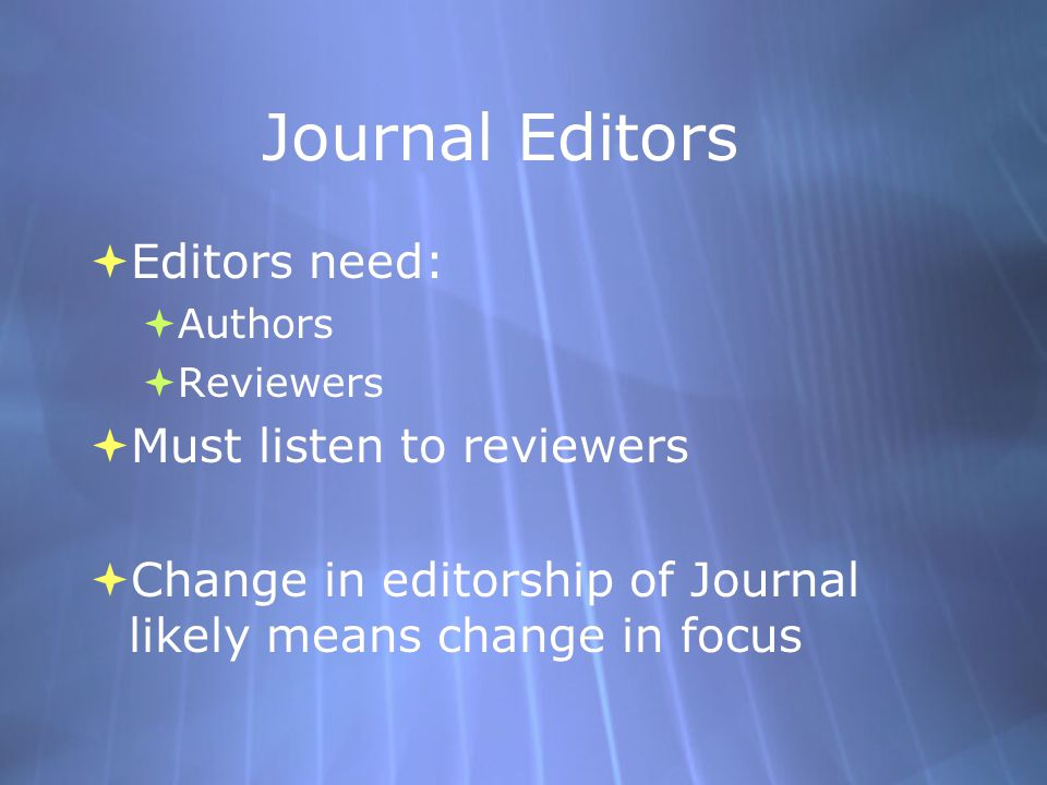 Journal Editors  Editors need:  Authors  Reviewers  Must listen to reviewers  Change in editorship of Journal likely means change in focus  Editors need:  Authors  Reviewers  Must listen to reviewers  Change in editorship of Journal likely means change in focus