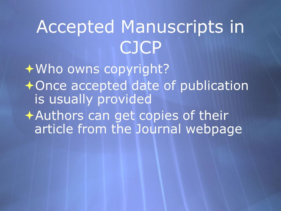Accepted Manuscripts in CJCP  Who owns copyright?  Once accepted date of publication is usually provided  Authors can get copies of their article f