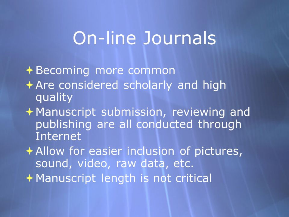On-line Journals  Becoming more common  Are considered scholarly and high quality  Manuscript submission, reviewing and publishing are all conducted through Internet  Allow for easier inclusion of pictures, sound, video, raw data, etc.