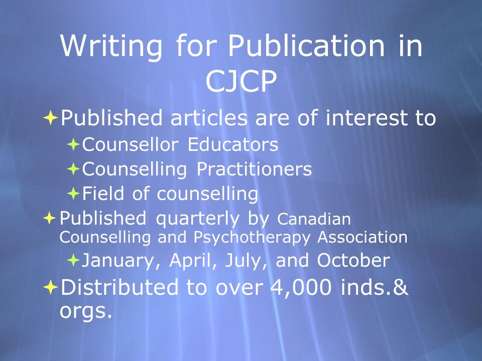 Writing for Publication in CJCP  Published articles are of interest to  Counsellor Educators  Counselling Practitioners  Field of counselling  Published quarterly by Canadian Counselling and Psychotherapy Association  January, April, July, and October  Distributed to over 4,000 inds.& orgs.