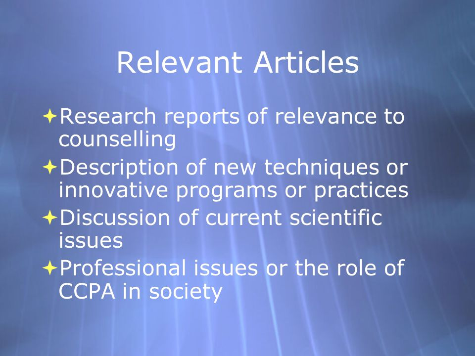 Relevant Articles  Research reports of relevance to counselling  Description of new techniques or innovative programs or practices  Discussion of current scientific issues  Professional issues or the role of CCPA in society  Research reports of relevance to counselling  Description of new techniques or innovative programs or practices  Discussion of current scientific issues  Professional issues or the role of CCPA in society