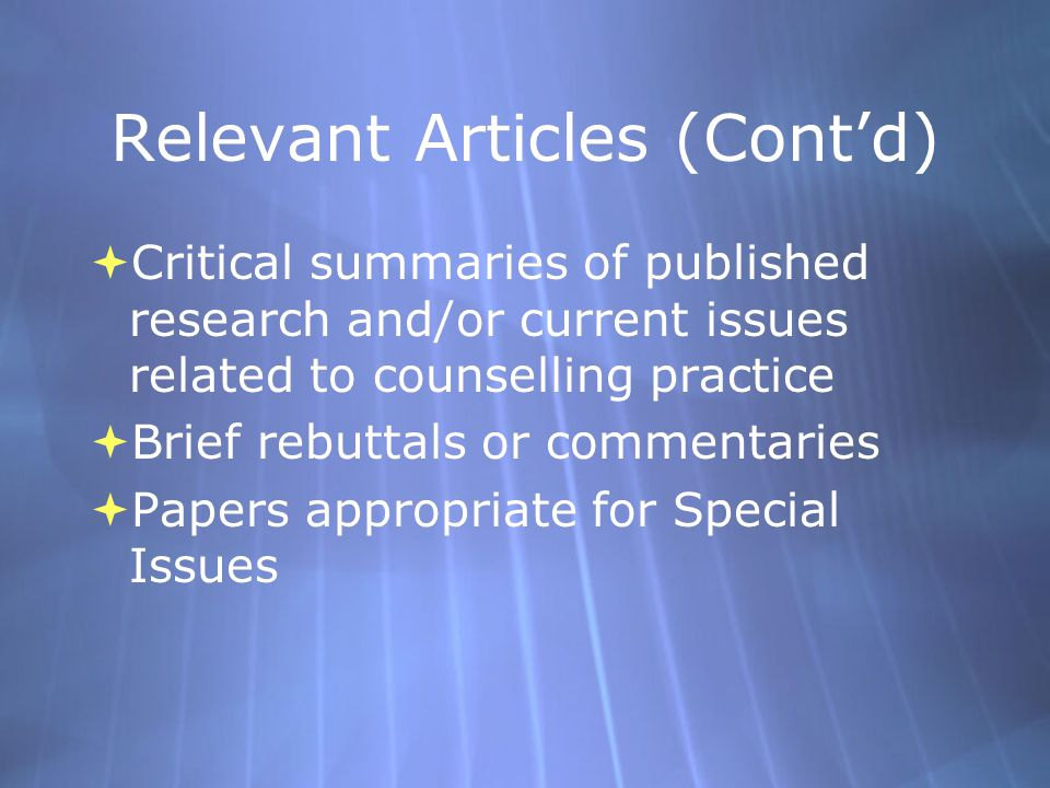 Relevant Articles (Cont'd)  Critical summaries of published research and/or current issues related to counselling practice  Brief rebuttals or commentaries  Papers appropriate for Special Issues  Critical summaries of published research and/or current issues related to counselling practice  Brief rebuttals or commentaries  Papers appropriate for Special Issues