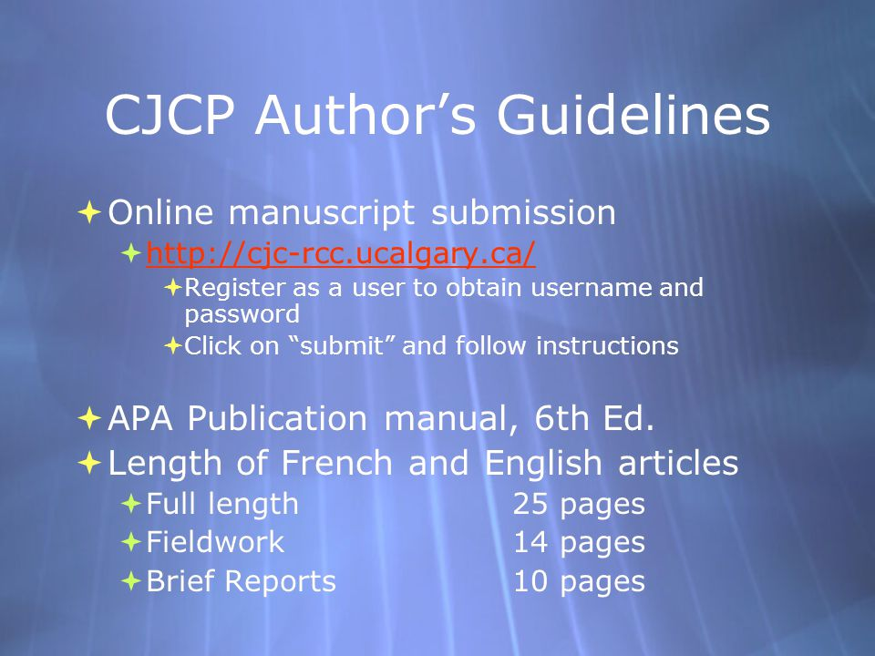 CJCP Author's Guidelines  Online manuscript submission  http://cjc-rcc.ucalgary.ca/ http://cjc-rcc.ucalgary.ca/  Register as a user to obtain username and password  Click on submit and follow instructions  APA Publication manual, 6th Ed.