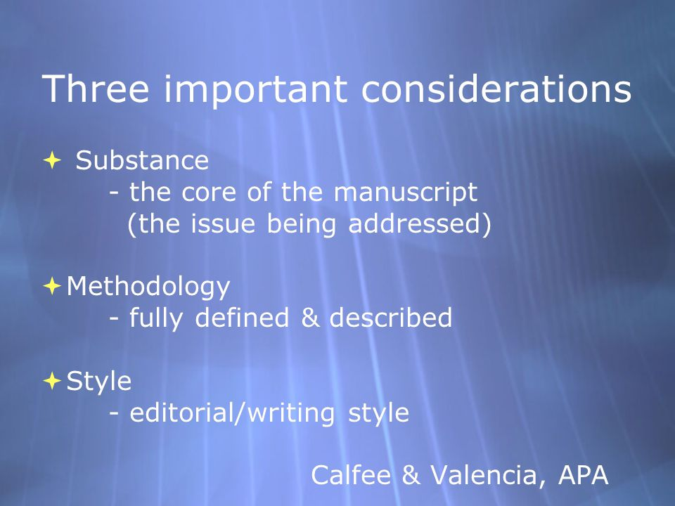 Three important considerations  Substance - the core of the manuscript (the issue being addressed)  Methodology - fully defined & described  Style - editorial/writing style Calfee & Valencia, APA  Substance - the core of the manuscript (the issue being addressed)  Methodology - fully defined & described  Style - editorial/writing style Calfee & Valencia, APA