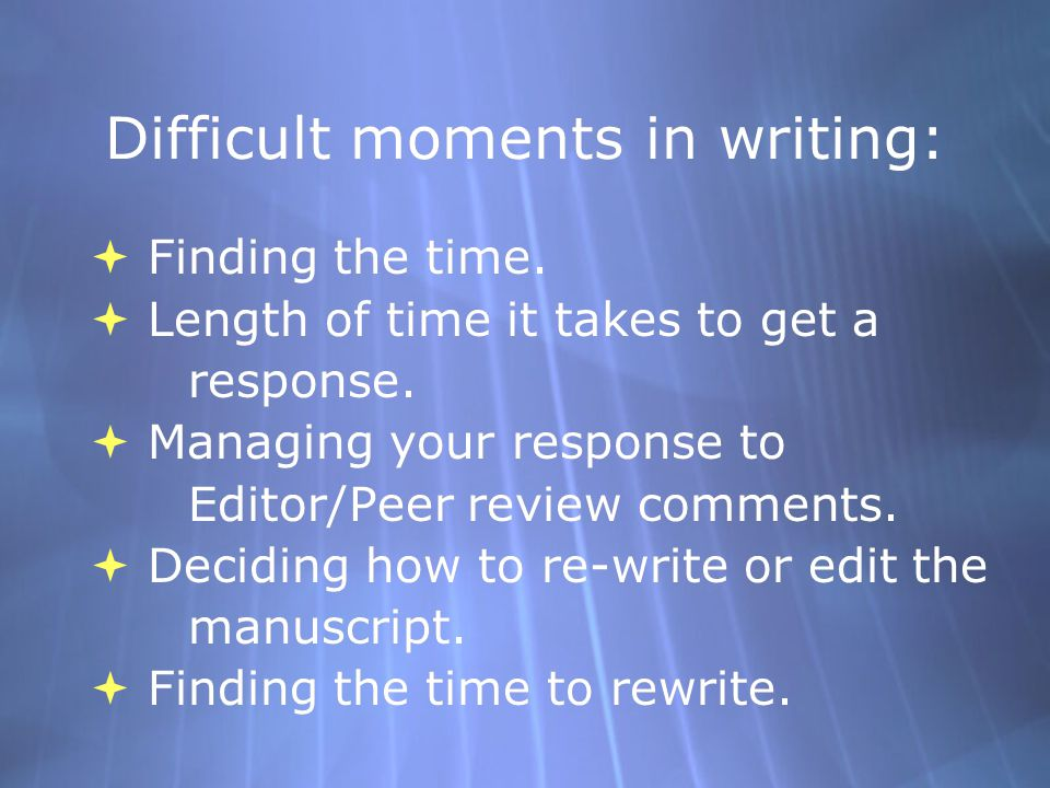Difficult moments in writing:  Finding the time.  Length of time it takes to get a response.  Managing your response to Editor/Peer review comments