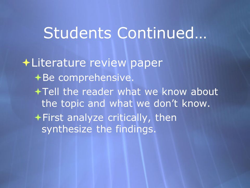 Students Continued…  Literature review paper  Be comprehensive.  Tell the reader what we know about the topic and what we don't know.  First analy