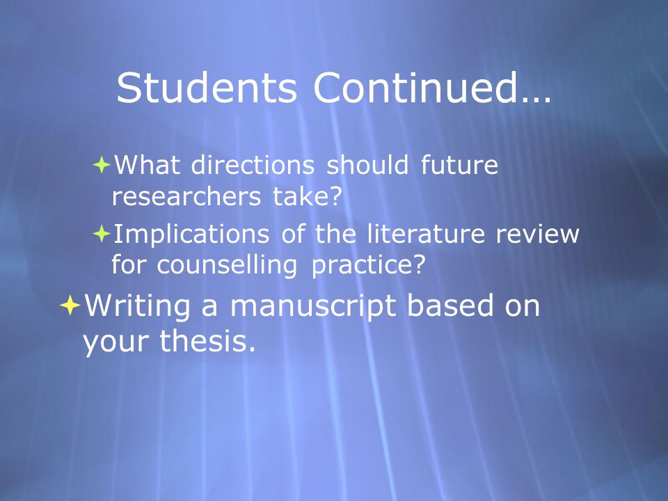 Students Continued…  What directions should future researchers take?  Implications of the literature review for counselling practice?  Writing a ma