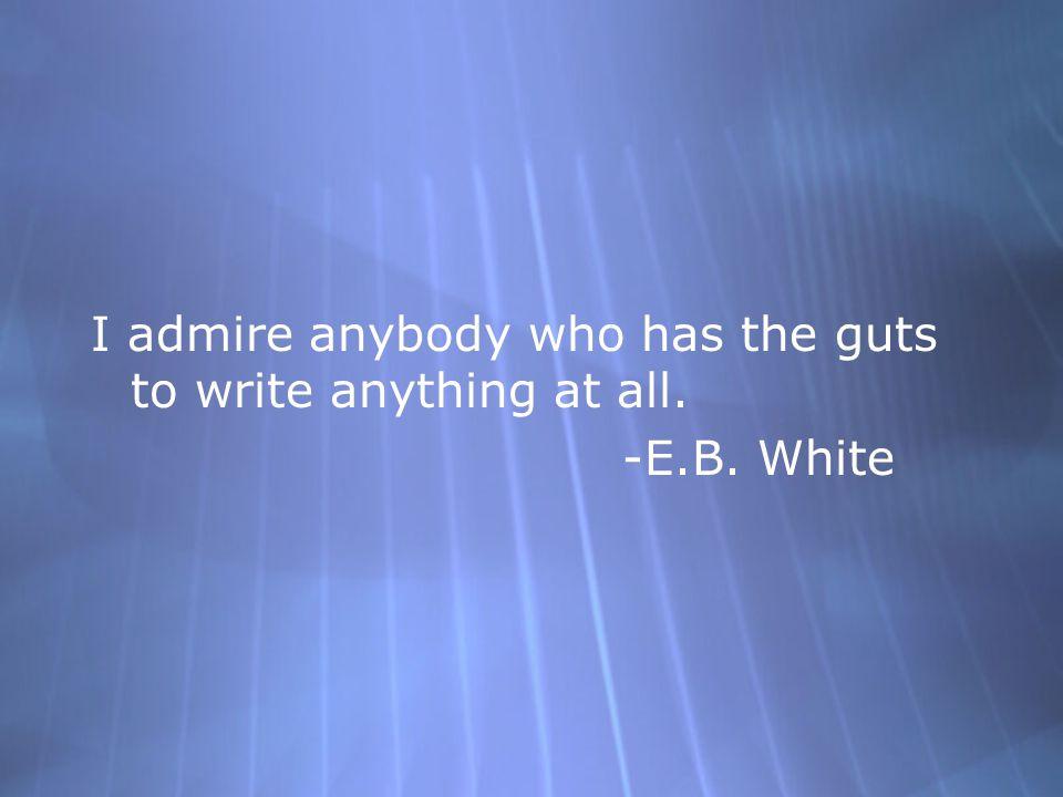 I admire anybody who has the guts to write anything at all. -E.B. White I admire anybody who has the guts to write anything at all. -E.B. White