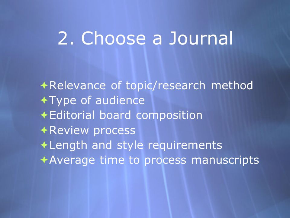 2. Choose a Journal  Relevance of topic/research method  Type of audience  Editorial board composition  Review process  Length and style requirem