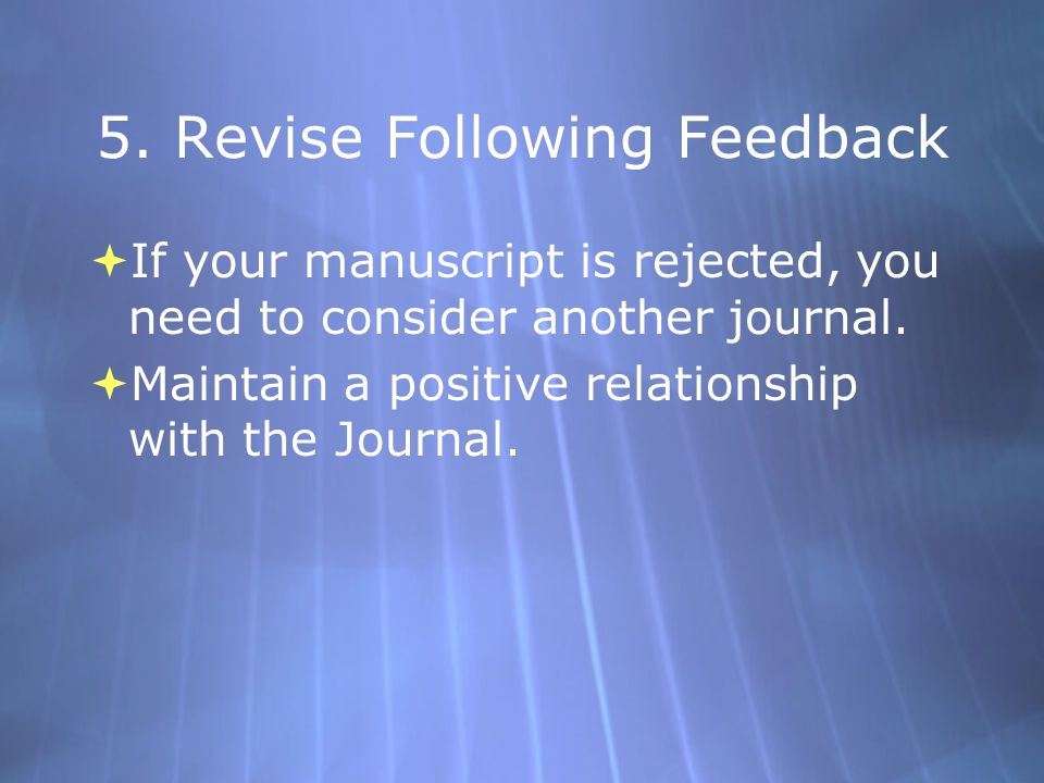 5. Revise Following Feedback  If your manuscript is rejected, you need to consider another journal.  Maintain a positive relationship with the Journ