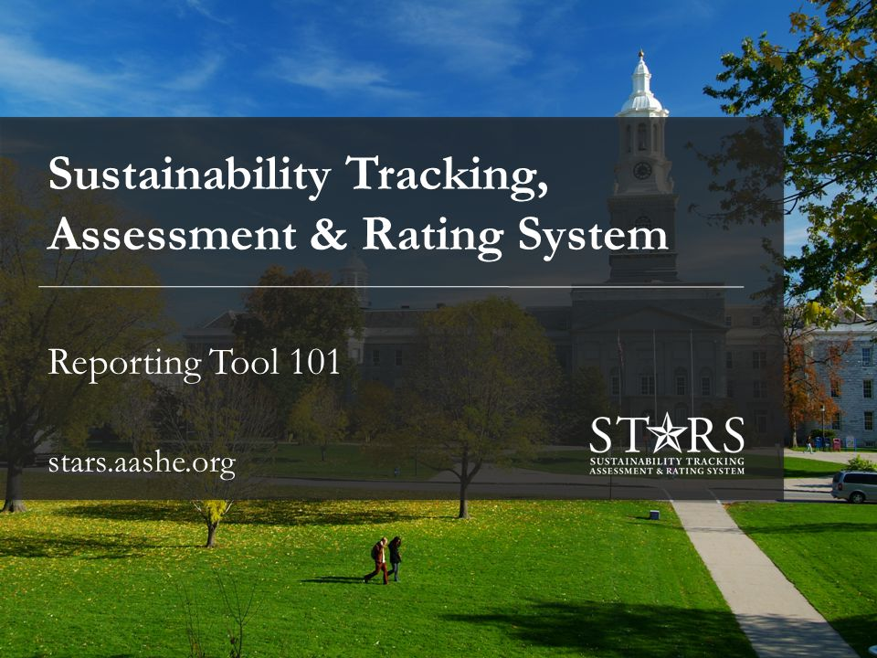 Sustainability Tracking, Assessment & Rating System Reporting Tool 101 stars.aashe.org