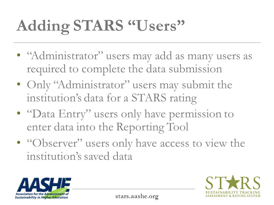 Adding STARS Users Administrator users may add as many users as required to complete the data submission Only Administrator users may submit the institution's data for a STARS rating Data Entry users only have permission to enter data into the Reporting Tool Observer users only have access to view the institution's saved data stars.aashe.org