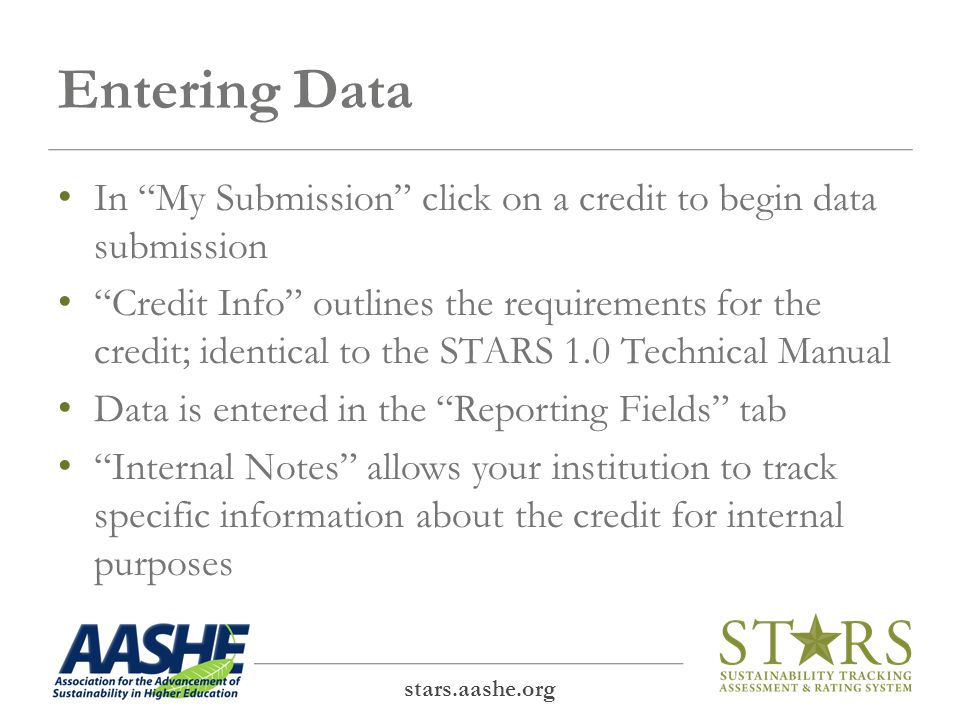 Entering Data In My Submission click on a credit to begin data submission Credit Info outlines the requirements for the credit; identical to the STARS 1.0 Technical Manual Data is entered in the Reporting Fields tab Internal Notes allows your institution to track specific information about the credit for internal purposes stars.aashe.org