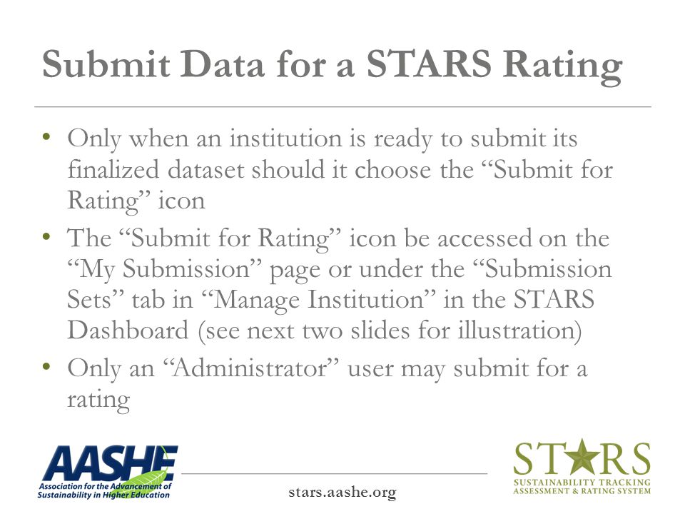 Submit Data for a STARS Rating Only when an institution is ready to submit its finalized dataset should it choose the Submit for Rating icon The Submit for Rating icon be accessed on the My Submission page or under the Submission Sets tab in Manage Institution in the STARS Dashboard (see next two slides for illustration) Only an Administrator user may submit for a rating stars.aashe.org