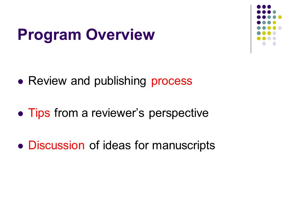 Program Overview Review and publishing process Tips from a reviewer's perspective Discussion of ideas for manuscripts