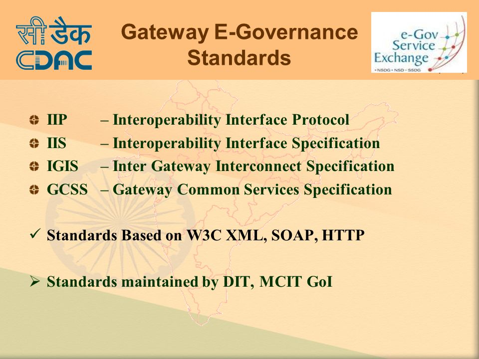 Gateway E-Governance Standards IIP – Interoperability Interface Protocol IIS – Interoperability Interface Specification IGIS – Inter Gateway Interconnect Specification GCSS– Gateway Common Services Specification Standards Based on W3C XML, SOAP, HTTP  Standards maintained by DIT, MCIT GoI