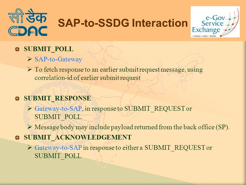 SAP-to-SSDG Interaction SUBMIT_POLL  SAP-to-Gateway  To fetch response to an earlier submit request message, using correlation-id of earlier submit request SUBMIT_RESPONSE  Gateway-to-SAP, in response to SUBMIT_REQUEST or SUBMIT_POLL  Message body may include payload returned from the back office (SP).