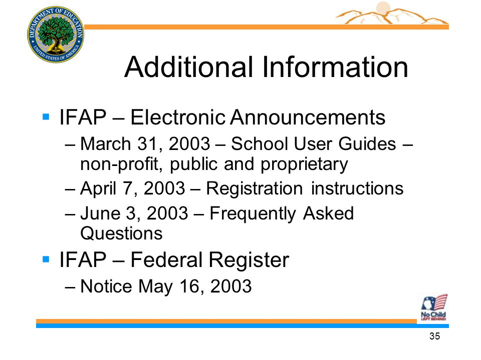 35 Additional Information  IFAP – Electronic Announcements –March 31, 2003 – School User Guides – non-profit, public and proprietary –April 7, 2003 – Registration instructions –June 3, 2003 – Frequently Asked Questions  IFAP – Federal Register –Notice May 16, 2003