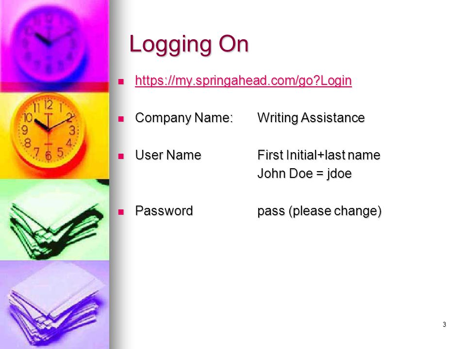 Logging On https://my.springahead.com/go Login https://my.springahead.com/go Login https://my.springahead.com/go Login Company Name:Writing Assistance Company Name:Writing Assistance User Name First Initial+last name User Name First Initial+last name John Doe = jdoe Password pass (please change) Password pass (please change) 3