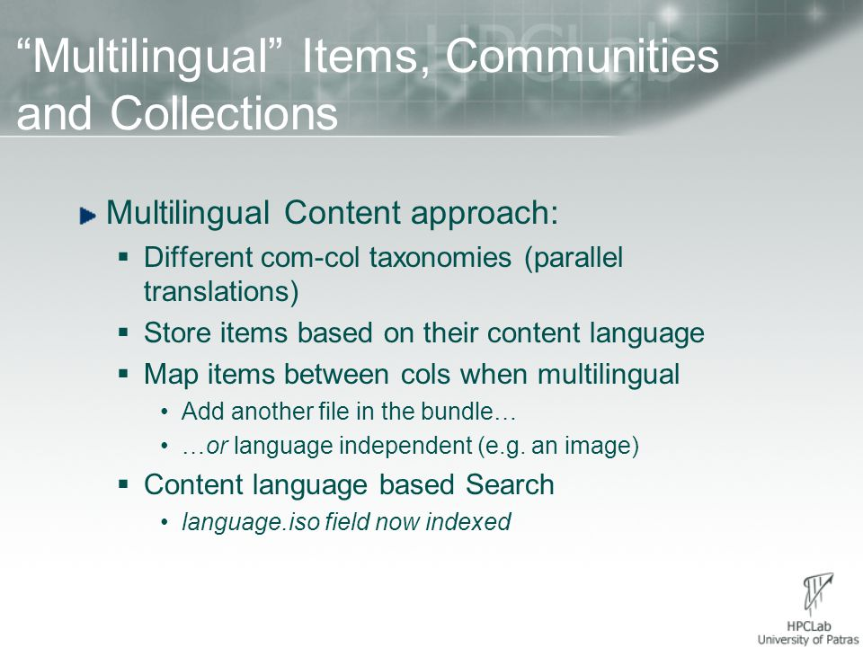 Multilingual Items, Communities and Collections Multilingual Content approach:  Different com-col taxonomies (parallel translations)  Store items based on their content language  Map items between cols when multilingual Add another file in the bundle… …or language independent (e.g.