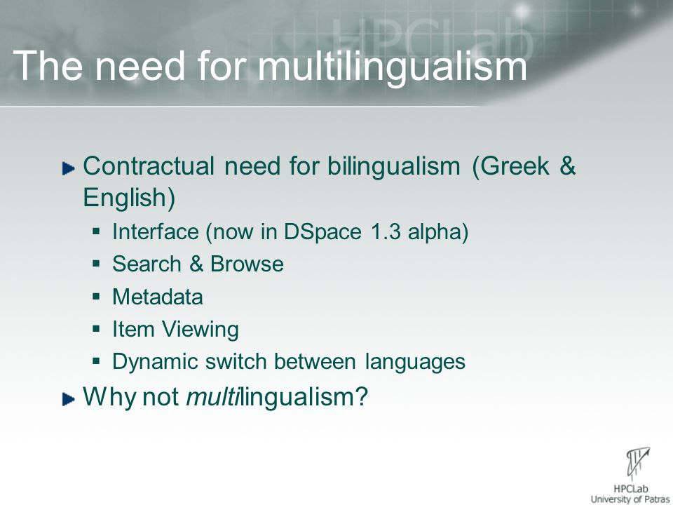 The need for multilingualism Contractual need for bilingualism (Greek & English)  Interface (now in DSpace 1.3 alpha)  Search & Browse  Metadata  Item Viewing  Dynamic switch between languages Why not multilingualism?