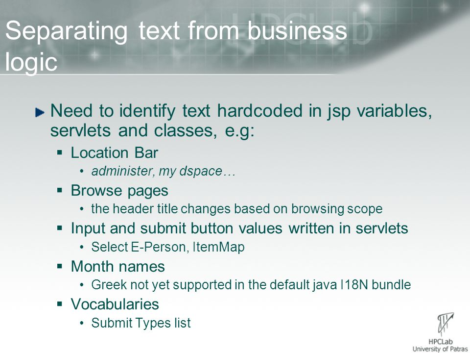 Separating text from business logic (contd.) Approach:  Use of Expression Language (EL) To set EL string variables based on fmt tags  DSpace tags parameters now values (previously only strings)  Construct arrays of strings for vocabularies ListResourceBundle  Use LocaleSupport (javax.servlet.jsp.jstl.fmt) or BundleSupport (org.apache.taglibs.standard.tag.common.fmt) to sense and retrieve current locale