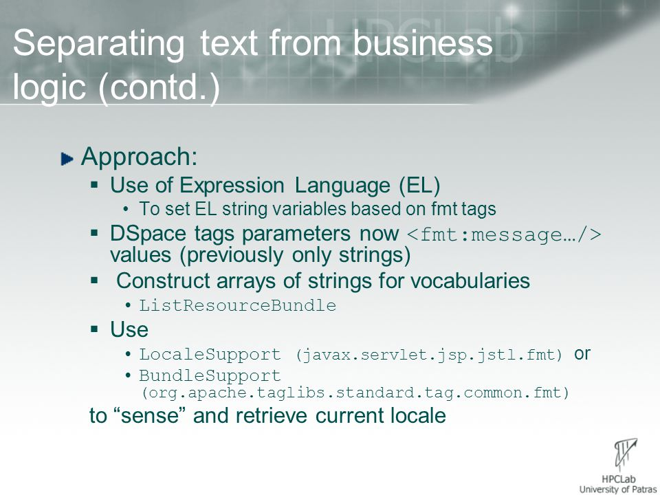 Separating text from business logic (contd.) Approach:  Use of Expression Language (EL) To set EL string variables based on fmt tags  DSpace tags parameters now values (previously only strings)  Construct arrays of strings for vocabularies ListResourceBundle  Use LocaleSupport (javax.servlet.jsp.jstl.fmt) or BundleSupport (org.apache.taglibs.standard.tag.common.fmt) to sense and retrieve current locale