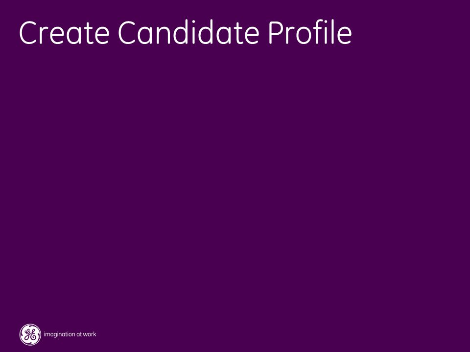 36 / GE / November 2004 Create Candidate Profile