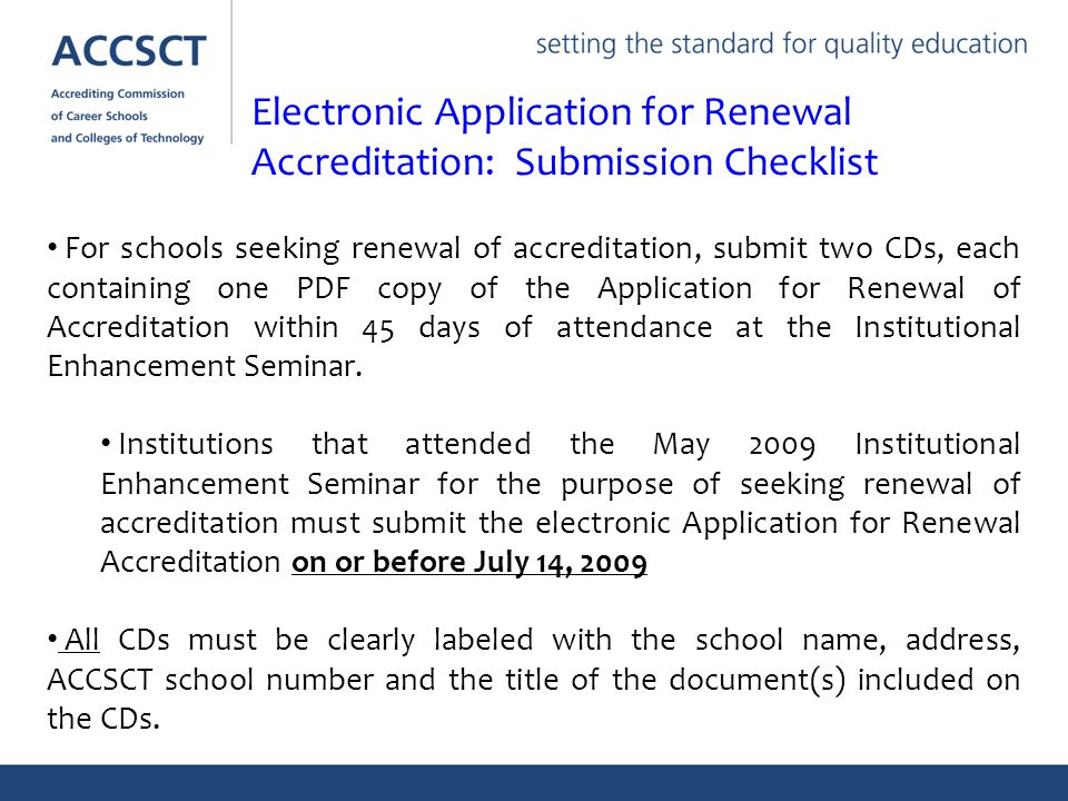 For schools seeking renewal of accreditation, submit two CDs, each containing one PDF copy of the Application for Renewal of Accreditation within 45 days of attendance at the Institutional Enhancement Seminar.