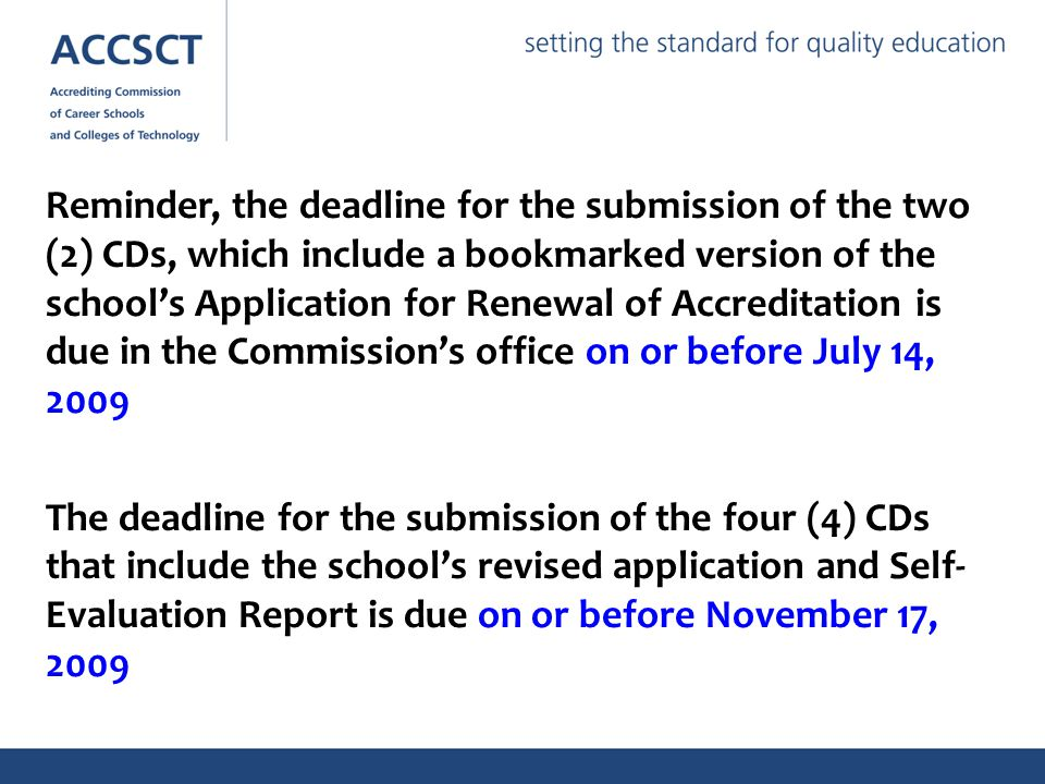 Reminder, the deadline for the submission of the two (2) CDs, which include a bookmarked version of the school's Application for Renewal of Accreditation is due in the Commission's office on or before July 14, 2009 The deadline for the submission of the four (4) CDs that include the school's revised application and Self- Evaluation Report is due on or before November 17, 2009