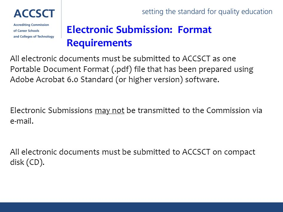 All electronic documents must be submitted to ACCSCT as one Portable Document Format (.pdf) file that has been prepared using Adobe Acrobat 6.0 Standard (or higher version) software.