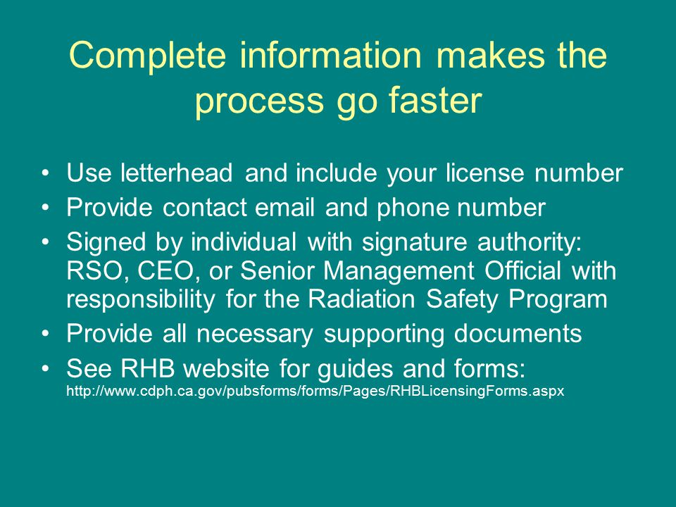 Complete information makes the process go faster Use letterhead and include your license number Provide contact email and phone number Signed by individual with signature authority: RSO, CEO, or Senior Management Official with responsibility for the Radiation Safety Program Provide all necessary supporting documents See RHB website for guides and forms: http://www.cdph.ca.gov/pubsforms/forms/Pages/RHBLicensingForms.aspx