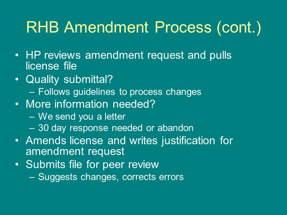 RHB Amendment Process (cont.) HP reviews amendment request and pulls license file Quality submittal? –Follows guidelines to process changes More infor