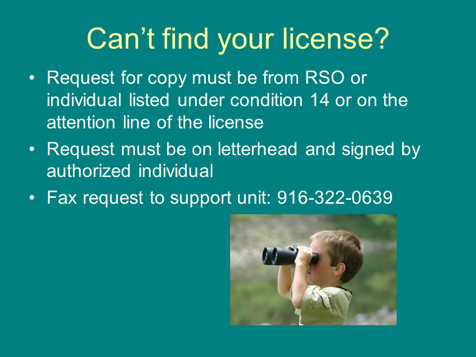 Can't find your license? Request for copy must be from RSO or individual listed under condition 14 or on the attention line of the license Request mus