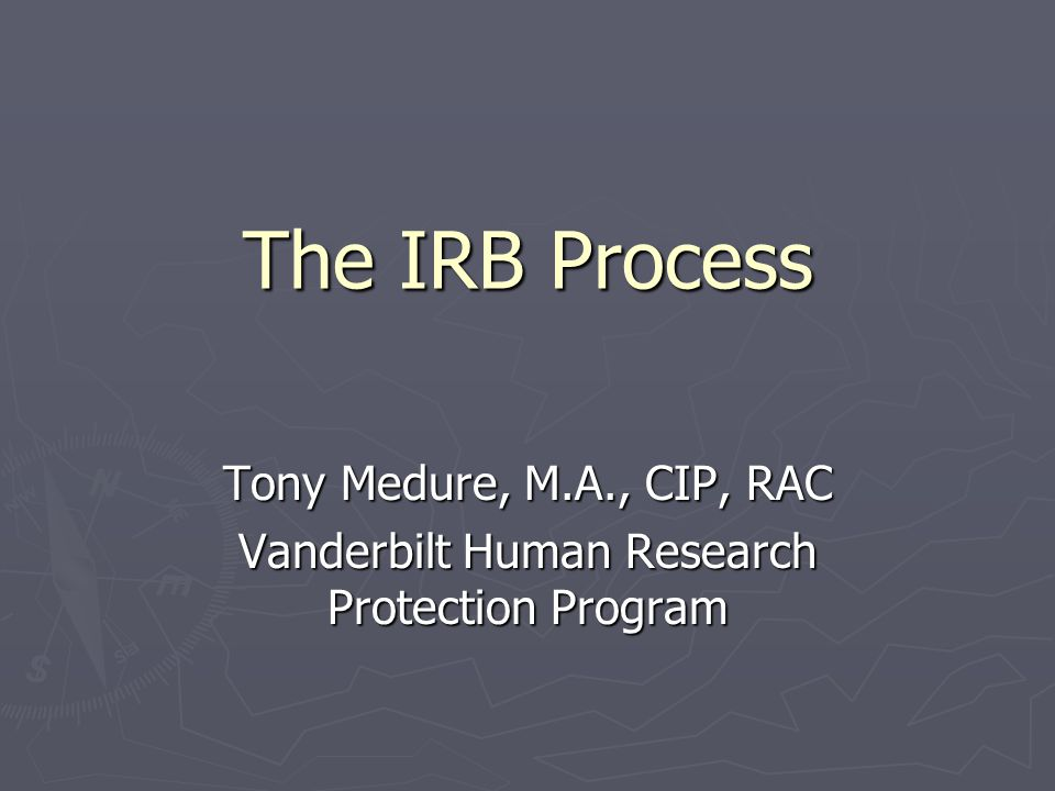 The IRB Process Tony Medure, M.A., CIP, RAC Vanderbilt Human Research Protection Program