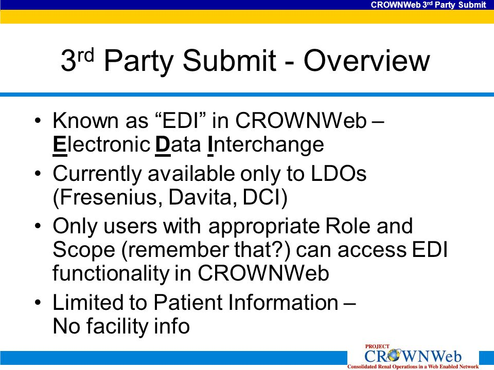 CROWNWeb 3 rd Party Submit 3 rd Party Submit - Overview Known as EDI in CROWNWeb – Electronic Data Interchange Currently available only to LDOs (Fresenius, Davita, DCI) Only users with appropriate Role and Scope (remember that ) can access EDI functionality in CROWNWeb Limited to Patient Information – No facility info