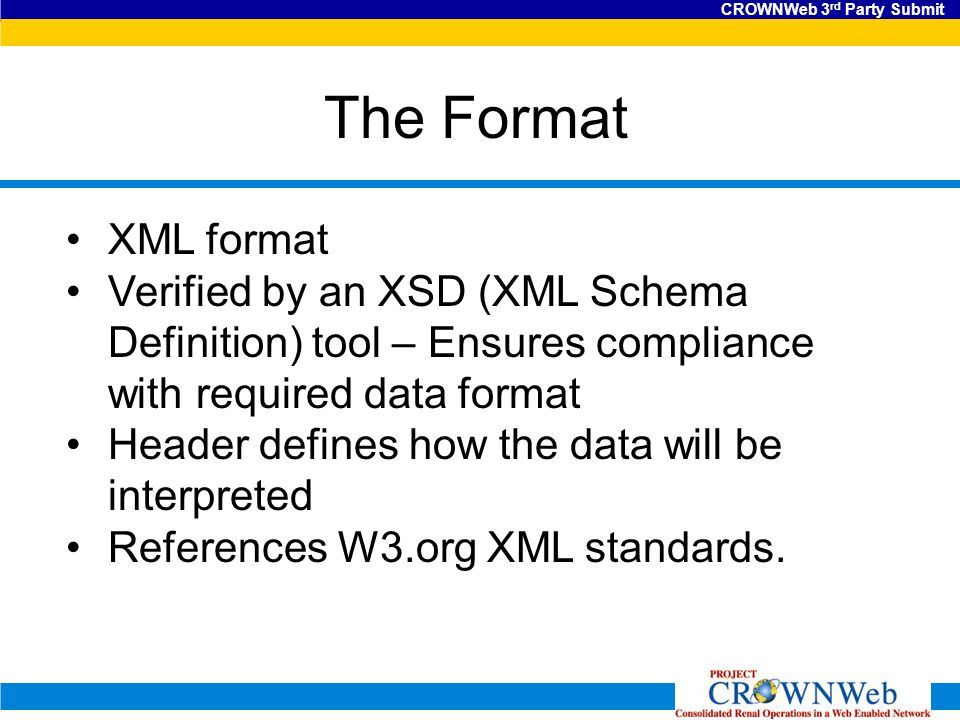 CROWNWeb 3 rd Party Submit The Format XML format Verified by an XSD (XML Schema Definition) tool – Ensures compliance with required data format Header defines how the data will be interpreted References W3.org XML standards.