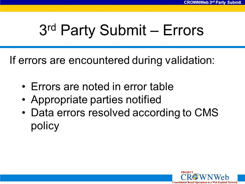 CROWNWeb 3 rd Party Submit 3 rd Party Submit – Errors If errors are encountered during validation: Errors are noted in error table Appropriate parties notified Data errors resolved according to CMS policy