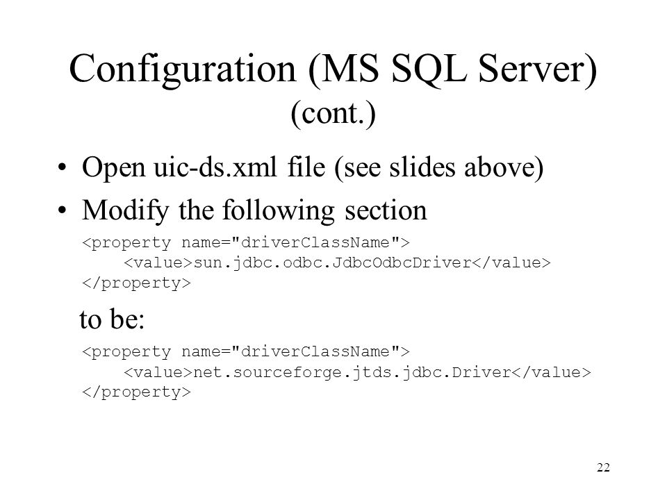 Configuration (MS SQL Server) (cont.) Open uic-ds.xml file (see slides above) Modify the following section sun.jdbc.odbc.JdbcOdbcDriver to be: net.sourceforge.jtds.jdbc.Driver 22