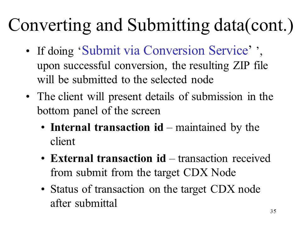 Converting and Submitting data(cont.) If doing ' Submit via Conversion Service' ', upon successful conversion, the resulting ZIP file will be submitted to the selected node The client will present details of submission in the bottom panel of the screen Internal transaction id – maintained by the client External transaction id – transaction received from submit from the target CDX Node Status of transaction on the target CDX node after submittal 35