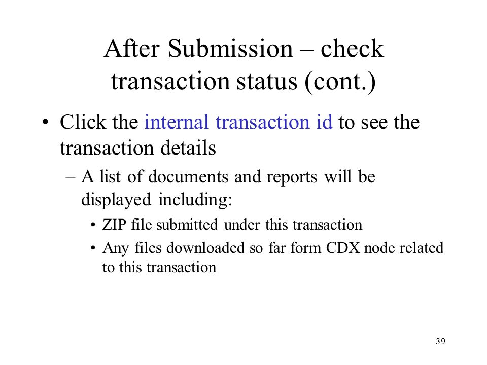 After Submission – check transaction status (cont.) Click the internal transaction id to see the transaction details –A list of documents and reports will be displayed including: ZIP file submitted under this transaction Any files downloaded so far form CDX node related to this transaction 39