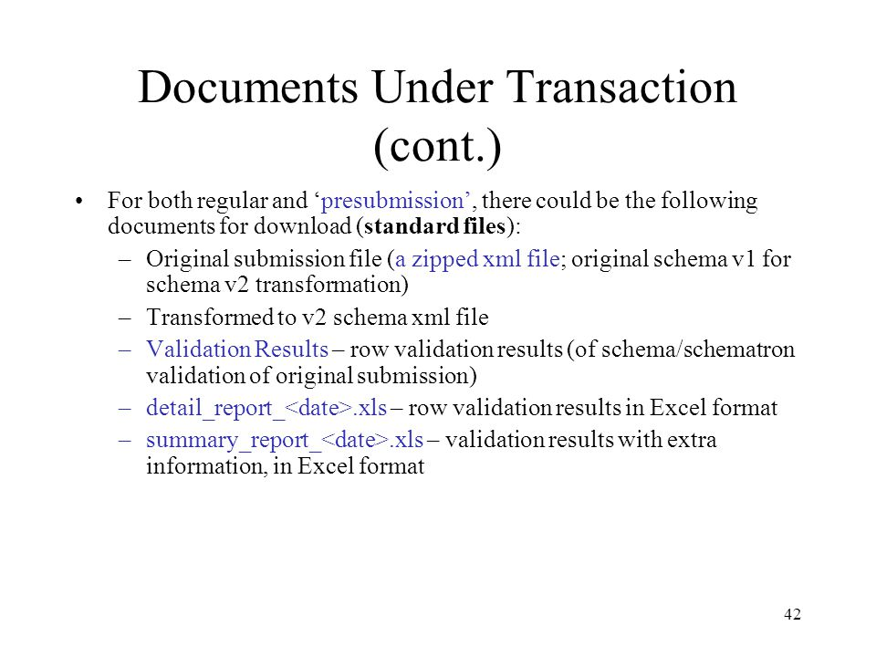 Documents Under Transaction (cont.) For both regular and 'presubmission', there could be the following documents for download (standard files): –Original submission file (a zipped xml file; original schema v1 for schema v2 transformation) –Transformed to v2 schema xml file –Validation Results – row validation results (of schema/schematron validation of original submission) –detail_report_.xls – row validation results in Excel format –summary_report_.xls – validation results with extra information, in Excel format 42