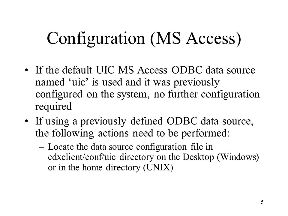 Configuration (MS Access) If the default UIC MS Access ODBC data source named 'uic' is used and it was previously configured on the system, no further configuration required If using a previously defined ODBC data source, the following actions need to be performed: –Locate the data source configuration file in cdxclient/conf/uic directory on the Desktop (Windows) or in the home directory (UNIX) 5