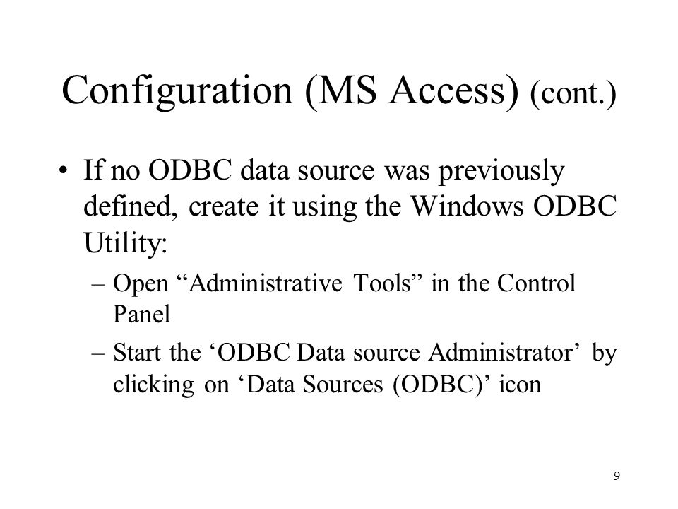Configuration (MS Access) (cont.) If no ODBC data source was previously defined, create it using the Windows ODBC Utility: –Open Administrative Tools in the Control Panel –Start the 'ODBC Data source Administrator' by clicking on 'Data Sources (ODBC)' icon 9