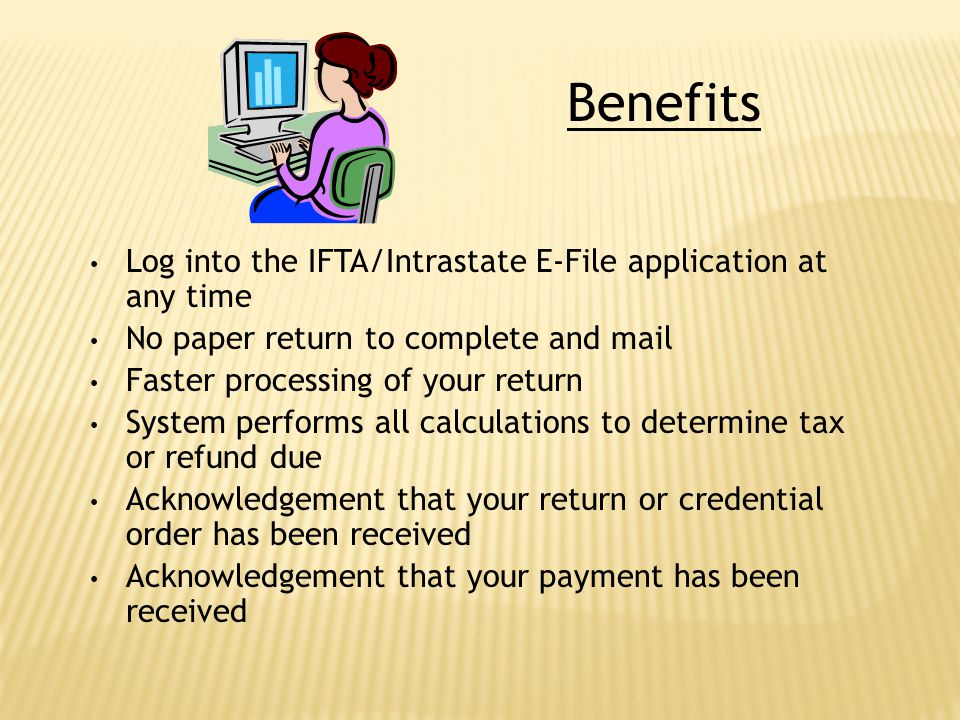 Benefits Log into the IFTA/Intrastate E-File application at any time No paper return to complete and mail Faster processing of your return System perf