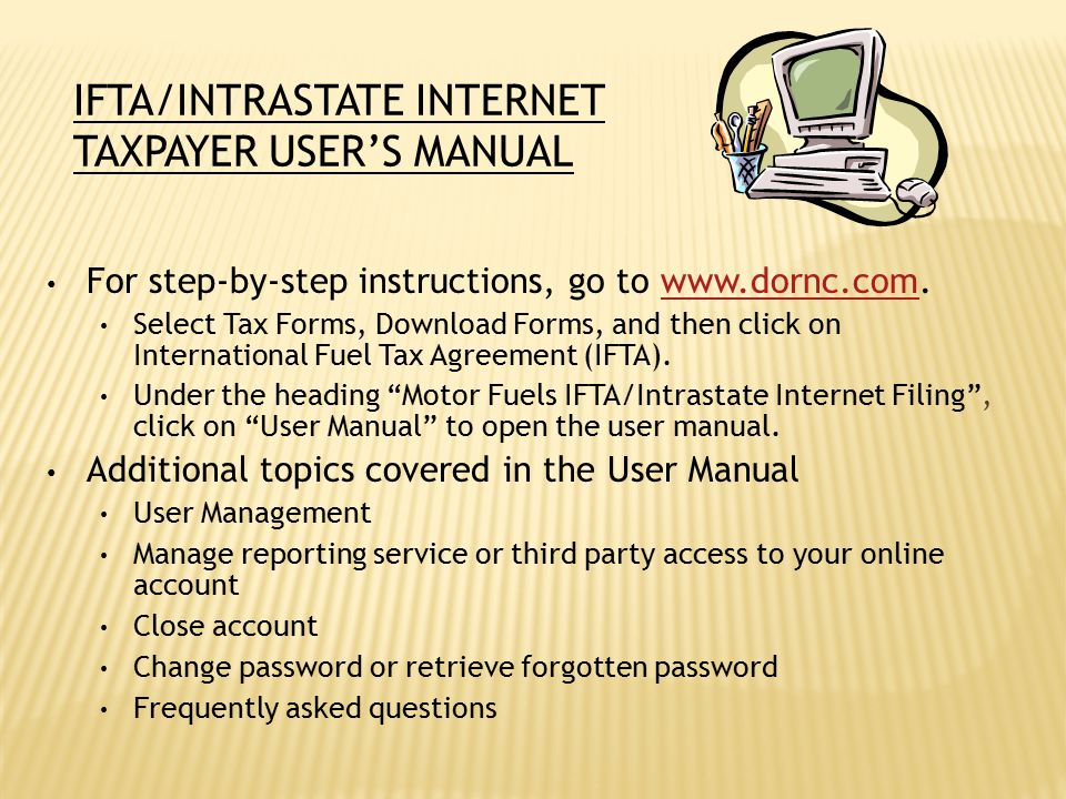 IFTA/INTRASTATE INTERNET TAXPAYER USER'S MANUAL For step-by-step instructions, go to www.dornc.com.www.dornc.com Select Tax Forms, Download Forms, and