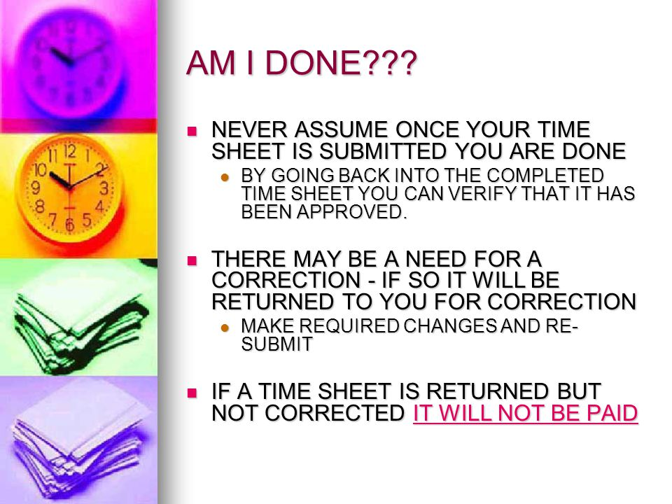 AM I DONE??? NEVER ASSUME ONCE YOUR TIME SHEET IS SUBMITTED YOU ARE DONE NEVER ASSUME ONCE YOUR TIME SHEET IS SUBMITTED YOU ARE DONE BY GOING BACK INT