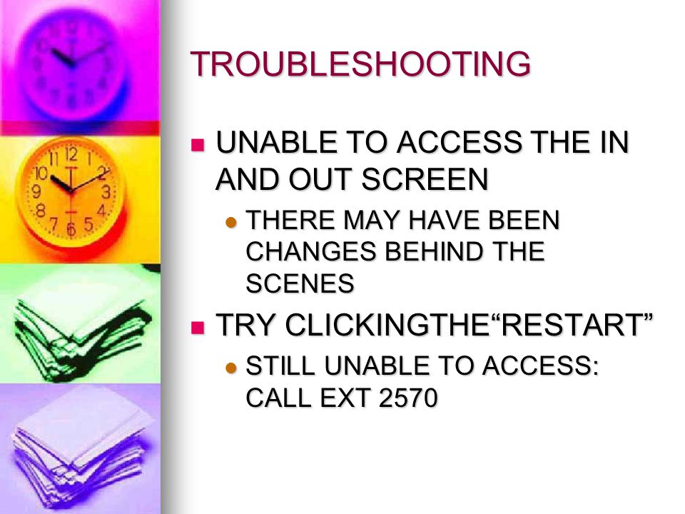 TROUBLESHOOTING UNABLE TO ACCESS THE IN AND OUT SCREEN UNABLE TO ACCESS THE IN AND OUT SCREEN THERE MAY HAVE BEEN CHANGES BEHIND THE SCENES THERE MAY HAVE BEEN CHANGES BEHIND THE SCENES TRY CLICKINGTHE RESTART TRY CLICKINGTHE RESTART STILL UNABLE TO ACCESS: CALL EXT 2570 STILL UNABLE TO ACCESS: CALL EXT 2570