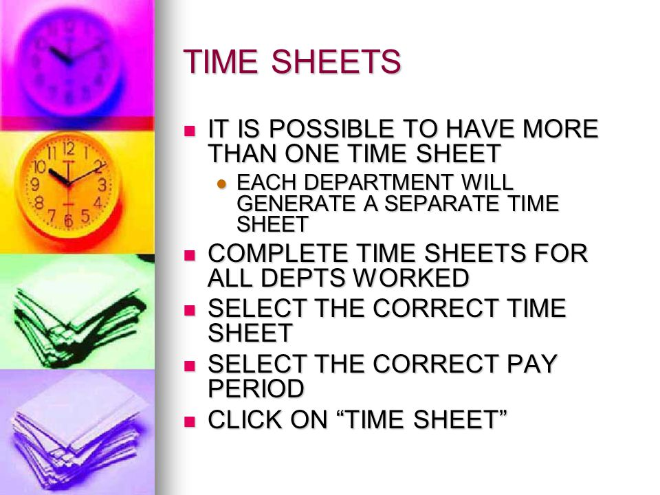 TIME SHEETS IT IS POSSIBLE TO HAVE MORE THAN ONE TIME SHEET IT IS POSSIBLE TO HAVE MORE THAN ONE TIME SHEET EACH DEPARTMENT WILL GENERATE A SEPARATE TIME SHEET EACH DEPARTMENT WILL GENERATE A SEPARATE TIME SHEET COMPLETE TIME SHEETS FOR ALL DEPTS WORKED COMPLETE TIME SHEETS FOR ALL DEPTS WORKED SELECT THE CORRECT TIME SHEET SELECT THE CORRECT TIME SHEET SELECT THE CORRECT PAY PERIOD SELECT THE CORRECT PAY PERIOD CLICK ON TIME SHEET CLICK ON TIME SHEET
